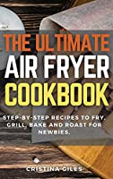 The ultimate Air Fryer CookBook: Step-by-step Recipes to Fry, Grill, Bake and Roast for Newbies.
