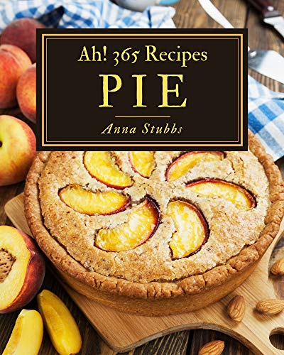 Ah! 365 Pie Recipes: Save Your Cooking Moments with Pie Cookbook! (English Edition)