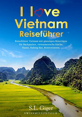I love Vietnam Reiseführer: Reiseführer Vietnam mit günstigen Reisetipps für Backpacker, Vietnamesische Küche, Hanoi, Halong Bay, Reisterrassen.