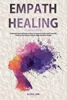 Empath Healing: A Ultimate Survival Guide on How to Control and Develop Your Gift, Finding Your Sense of Self for High Sensitive People