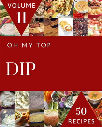Oh My Top 50 Dip Recipes Volume 11: Everything You Need in One Dip Cookbook!