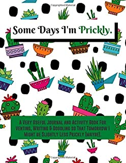 Some Days I'm Prickly: A Very Useful Journal and Activity Book For Venting, Writing & Doodling so That Tomorrow I Might be...