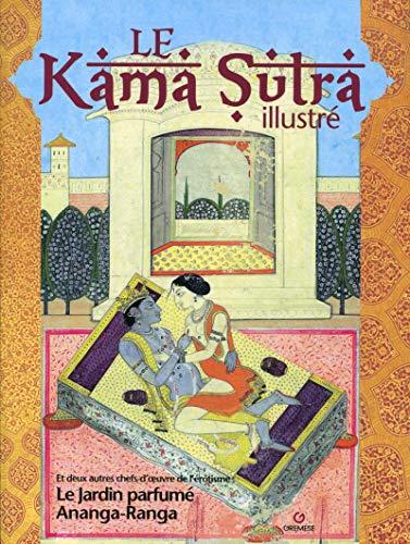 Le kamasutra illustré: Et deux autres chefs-d'oeuvre de l'érotisme le jardin parfumé et Ananga-Ranga