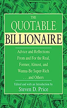 The Quotable Billionaire: Advice and Reflections From and For the Real, Former, Almost, and Wanna-Be Super-Rich . . . and Others by [Steven D. Price]