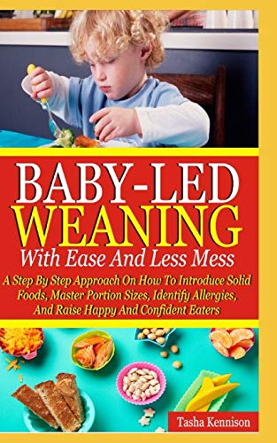 Baby-Led Weaning With Ease And Less Mess: A Step By Step Approach On How To...