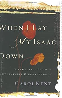 When I Lay My Isaac Down: Unshakable Faith in Unthinkable Circumstances (Pilgrimage Growth Guide) by [Carol J. Kent]