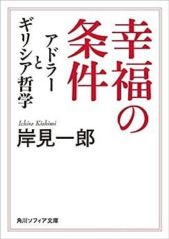 [岸見 一郎]の幸福の条件 アドラーとギリシア哲学 (角川ソフィア文庫)