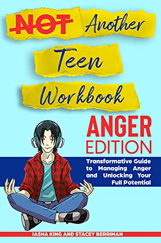 Not Another Teen Workbook: Anger Edition- Transformative Guide to Managing Anger and Unlocking Your Full Potential by King, Iasha
