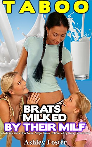TABOO BRATS MILKED BY THEIR MILF: A Forbidden, Mature Older Woman, Younger Women, Lactation, Milking, Steamy Romantic Story