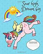 Soar High Dream Big Primary Story Journal Composition Notebook: Grade Level K-2 to Third Grade Unicorn with Magical Rainbow, Dotted Midline Cute ... Children, Early Childhood to Kindergarten