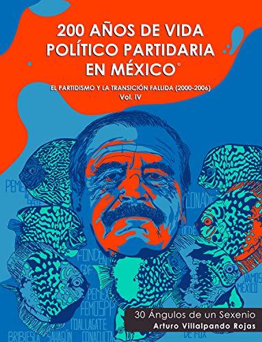 200 Años de Vida Político Partidaria en México ©: El partidismo y la transición fallida (2000-2006) 30 Ángulos de un Sexenio. Vol IV