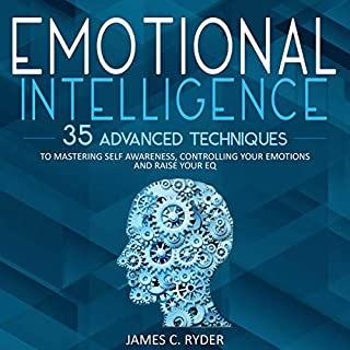 Emotional Intelligence: 35 Advanced Techniques to Mastering Self Awareness, Controlling Your Emotions and Raise Your EQ cover art