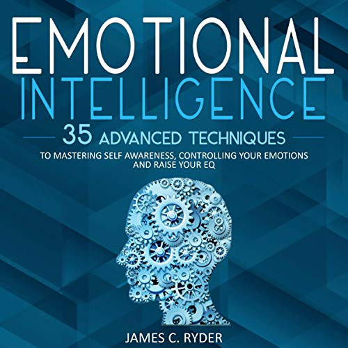 Emotional Intelligence: 35 Advanced Techniques to Mastering Self Awareness, Controlling Your Emotions and Raise Your EQ audiobook cover art