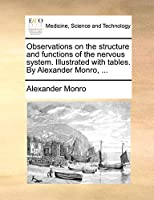 Observations on the Structure and Functions of the Nervous System. Illustrated with Tables. by Alexander Monro, ...