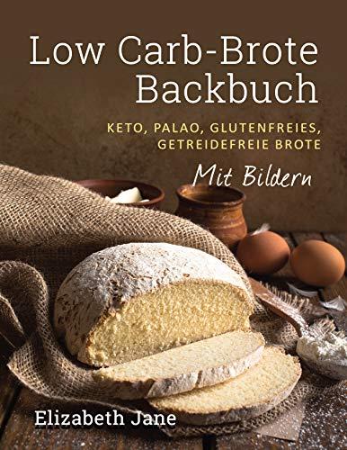 Low Carb-Brote Backbuch: Keto, Palao, Glutenfreies, Getreidefreie Brote - Mit Bildren