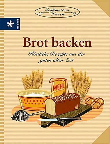 Brot backen: Köstliche Rezepte aus der guten alten Zeit