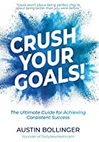 Crush Your Goals!: The Ultimate Guide to Achieving Consistent Success