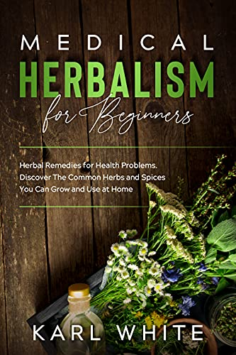 MEDICAL HERBALISM for Beginners: Herbal Remedies for Health Problems Discover The Common Herbs and Spices You Can Grow and Use at Home by [KARL WHITE]