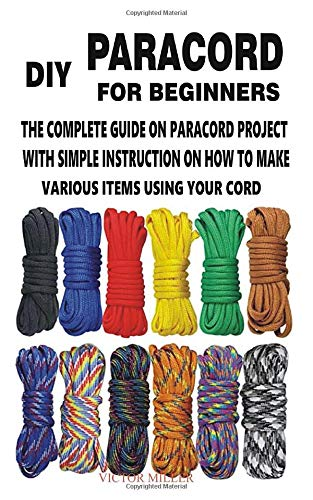 DIY PARACORD FOR BEGINNERS: THE COMPLETE GUIDE ON PARACORD PROJECT WITH SIMPLE INSTRUCTION ON HOW TO MAKE VARIOUS ITEMS USING YOUR CORD