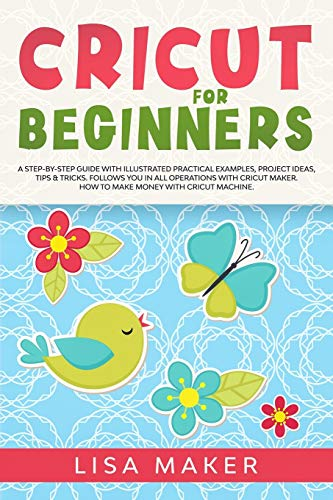 Cricut for Beginners: How to Start Cricut Maker: A Step-by-Step Guide with Illustrated Practical Examples, Original Project Ideas, Tips & Tricks. How to Make Money with Cricut Machine.