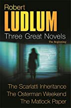 Three Great Novels: The Beginning- The Scarlatti Inheritance / The Osterman Weekend / The Matlock Paper