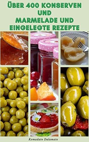 Über 400 Konserven Und Marmelade Und Eingelegte Rezepte : Konserven Und Konservierung - Konfitüren Und Gelees - Salsas Und Saucen - Gurken - Fermentieren - Einfrieren - Dehydrieren, Und Vieles Mehr