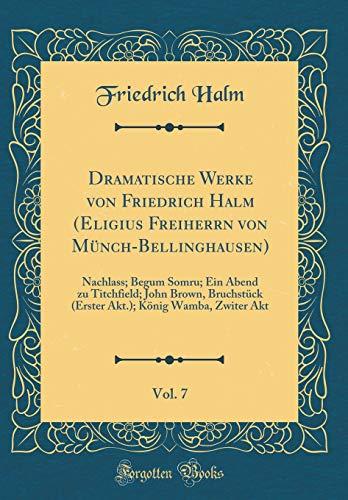 Dramatische Werke von Friedrich Halm (Eligius Freiherrn von Münch-Bellinghausen), Vol. 7: Nachlass; Begum Somru; Ein Abend zu Titchfield; John Brown, ... König Wamba, Zwiter Akt (Classic Reprint)