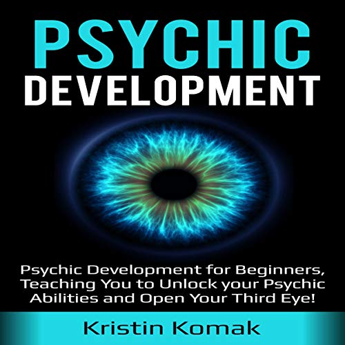 Psychic Development: Psychic Development for Beginners, Teaching You to Unlock Your Psychic Abilities and Open Your Third Eye! audiobook cover art