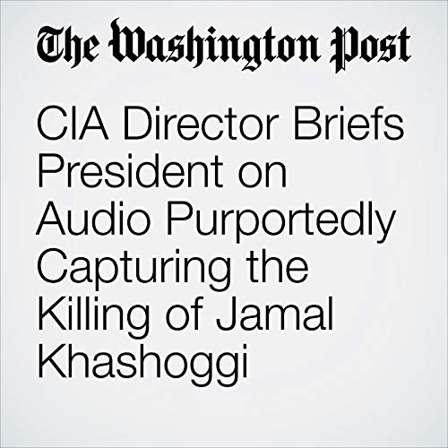 CIA Director Briefs President on Audio Purportedly Capturing the Killing of Jamal Khashoggi copertina