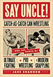 Say Uncle!: Catch-As-Catch-Can Wrestling and the Roots of Ultimate Fighting, Pro Wrestling & Modern Grappling - Jake Shannon
