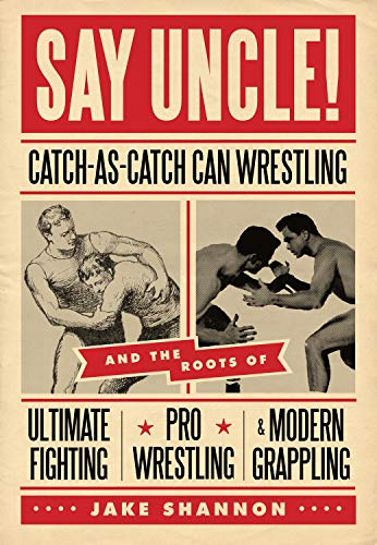 Say Uncle!: Catch-As-Catch-Can Wrestling and the Roots of Ultimate Fighting, Pro Wrestling & Modern Grappling