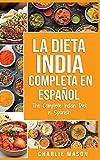 La Dieta India Completa en español/ The Complete Indian Diet in Spanish: Las mejores y más deliciosas recetas de la India
