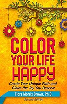 Color Your Life Happy: Create Your Unique Path and Claim the Joy You Deserve by [Flora Brown]