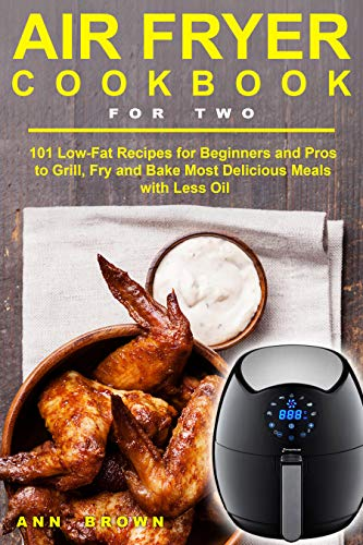 Air Fryer Cookbook for Two: 101 Low-Fat Recipes for Beginners and Pros to Grill, Fry and Bake Most Delicious Meals with Less Oil (English Edition)