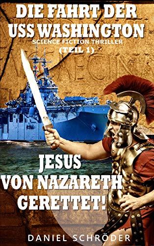 Die Fahrt der USS Washington: Jesus von Nazareth gerettet! (Teil 1) (Science Fiction Thriller; Zeitreise)