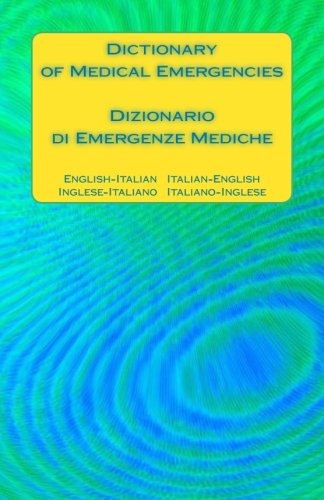 Dictionary of Medical Emergencies / Dizionario di Emergenze Mediche: English-Italian Italian-English / Inglese-Italiano Italiano-Inglese