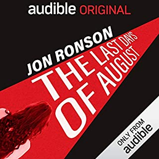The Last Days of August                   By:                                                                                                                                 Jon Ronson                               Narrated by:                                                                                                                                 Jon Ronson                      Length: 3 hrs and 43 mins     11,300 ratings     Overall 4.1