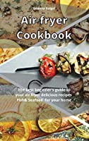 Air Fryer Cookbook: The best beginner's guide to your air fryer delicious recipes Fish & Seafood for your home
