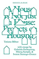 A House Is Not Just a House: Projects on Housing (Transcripts on Housing)