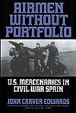 Airmen Without Portfolio: U.s. Mercenaries In  Civil War Spain.