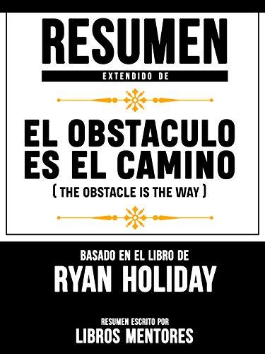 Resumen Extendido De El Obstáculo Es El Camino (The Obstacle Is ...