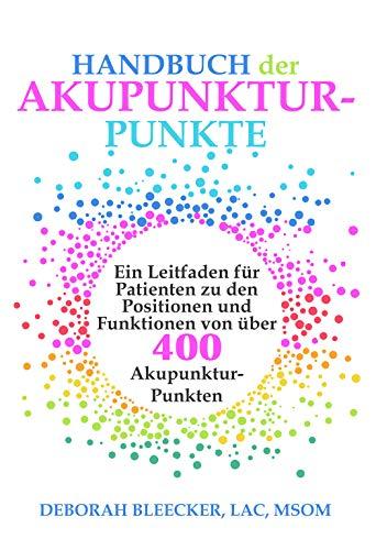 Handbuch der Akupunktur-Punkte: Ein Leitfaden für Patienten zu den Positionen und Funktionen von über 400 Akupunktur-Punkten