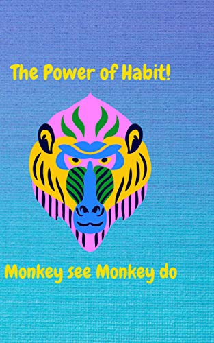 The Power of Habit. Monkey see Monkey do.: The Power of Habit. Create new habit within 21 day.