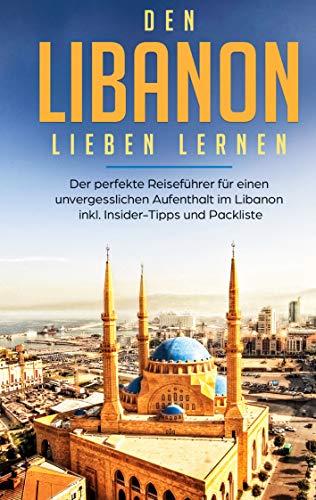 Den Libanon lieben lernen: Der perfekte Reiseführer für einen unvergesslichen Aufenthalt im Libanon inkl....