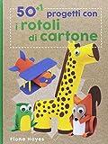 50+1 progetti con i rotoli di cartone. Ediz. a colori...