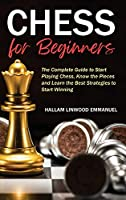 Chess for Beginners: The Complete Guide to Start Playing Chess, Know the Pieces and Learn the Best Strategies to Start Winning