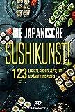 Die japanische Sushi-Kunst!: Das Kochbuch mit 123 leckeren Sushi Rezepten für Anfänger und Profis:...