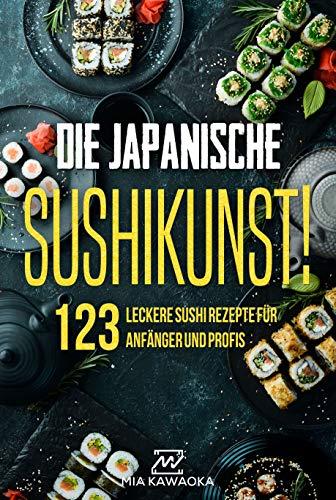 Die japanische Sushi-Kunst!: Das Kochbuch mit 123 leckeren Sushi Rezepten für Anfänger und Profis: Wie du Schritt für Schritt kreative Sushi Kreationen selber machst und die Basics von Sushi lernst