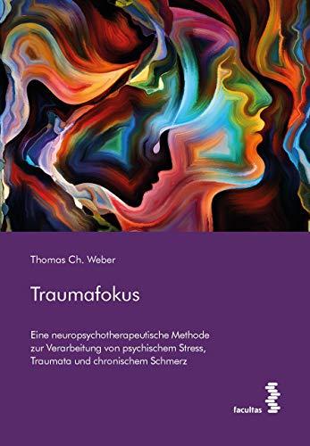 Traumafokus: Eine neuropsychotherapeutische Methode zur Verarbeitung von psychischem Stress, Traumata und chronischem Schmerz