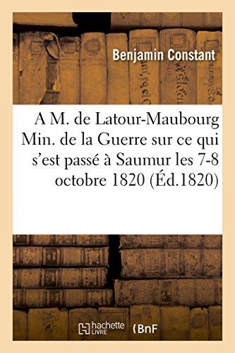 A M. de Latour-Maubourg ministre de la Guerre sur ce qui s'est passé à Saumur les 7 -8 octobre 1820: 3e édition, augmentée d'une réponse aux articles du Moniteur et d'un pamphlet sur ces événements